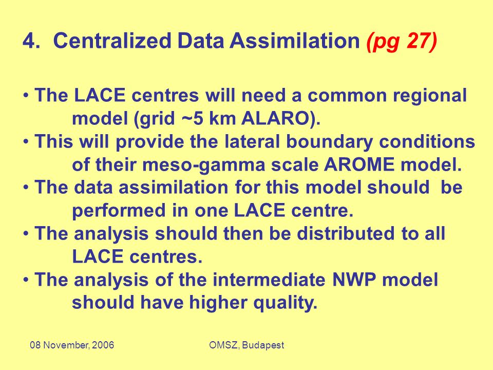 08 November, 2006OMSZ, Budapest 4. Centralized Data Assimilation (pg 27) The LACE centres will need a common regional model (grid ~5 km ALARO). This w