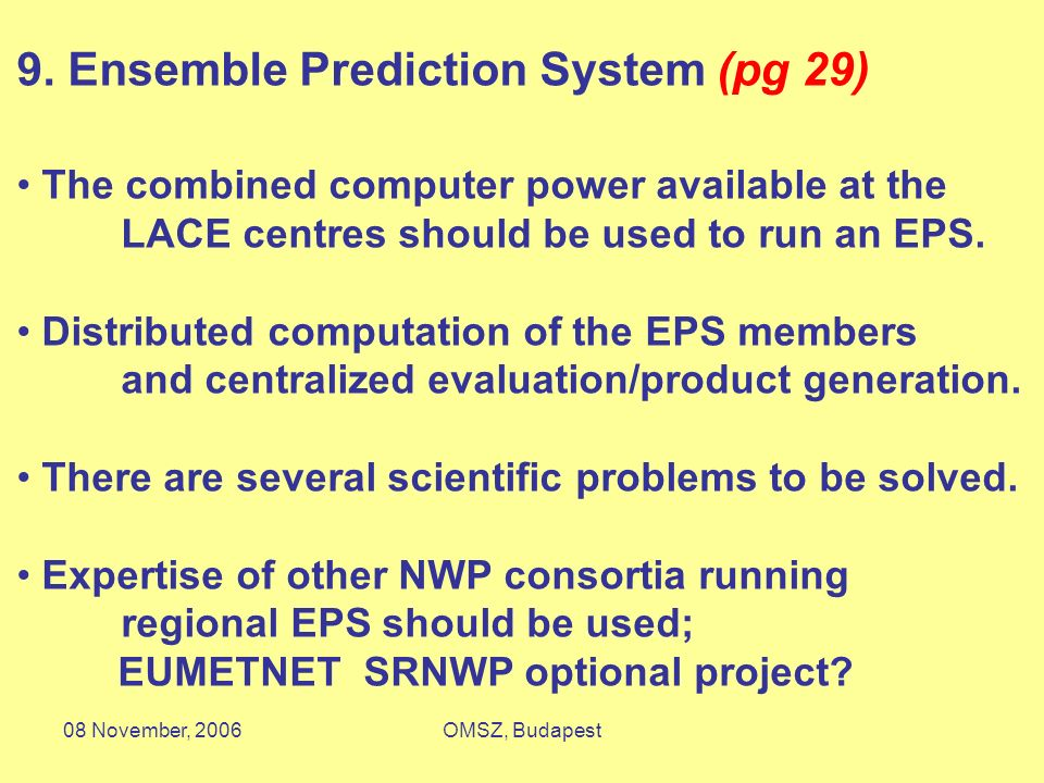 08 November, 2006OMSZ, Budapest 9. Ensemble Prediction System (pg 29) The combined computer power available at the LACE centres should be used to run