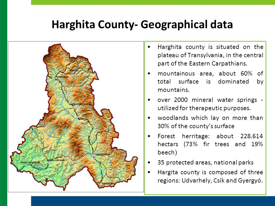 Harghita County- Geographical data Harghita county is situated on the plateau of Transylvania, in the central part of the Eastern Carpathians.