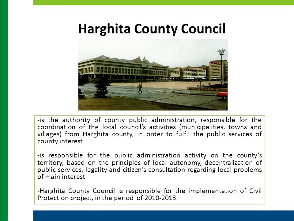 Harghita County Council -is the authority of county public administration, responsible for the coordination of the local councils activities (municipalities, towns and villages) from Harghita county, in order to fulfil the public services of county interest -is responsible for the public administration activity on the countys territory, based on the principles of local autonomy, decentralization of public services, legality and citizens consultation regarding local problems of main interest -Harghita County Council is responsible for the implementation of Civil Protection project, in the period of 2010-2013.