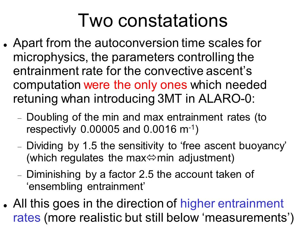 Two constatations Apart from the autoconversion time scales for microphysics, the parameters controlling the entrainment rate for the convective ascents computation were the only ones which needed retuning whan introducing 3MT in ALARO-0: Doubling of the min and max entrainment rates (to respectivly 0.00005 and 0.0016 m -1 ) Dividing by 1.5 the sensitivity to free ascent buoyancy (which regulates the max min adjustment) Diminishing by a factor 2.5 the account taken of ensembling entrainment All this goes in the direction of higher entrainment rates (more realistic but still below measurements)