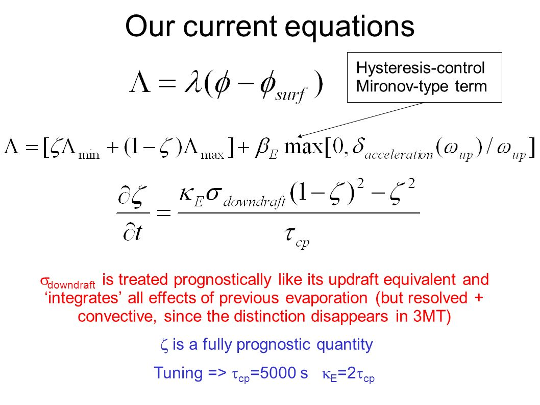 Our current equations downdraft is treated prognostically like its updraft equivalent and integrates all effects of previous evaporation (but resolved + convective, since the distinction disappears in 3MT) is a fully prognostic quantity Tuning => cp =5000 s E =2 cp Hysteresis-control Mironov-type term