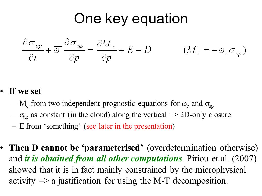 One key equation If we set –M c from two independent prognostic equations for c and up – up as constant (in the cloud) along the vertical => 2D-only closure –E from something (see later in the presentation) Then D cannot be parameterised (overdetermination otherwise) and it is obtained from all other computations.