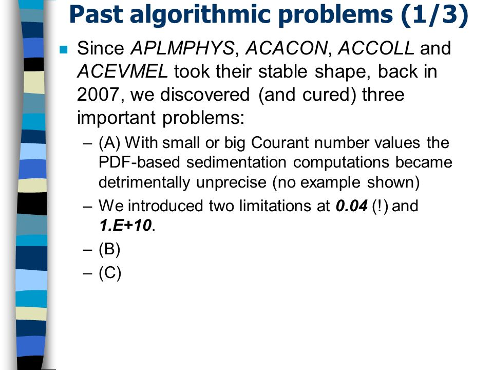 Past algorithmic problems (1/3) n Since APLMPHYS, ACACON, ACCOLL and ACEVMEL took their stable shape, back in 2007, we discovered (and cured) three important problems: –(A) With small or big Courant number values the PDF-based sedimentation computations became detrimentally unprecise (no example shown) –We introduced two limitations at 0.04 (!) and 1.E+10.