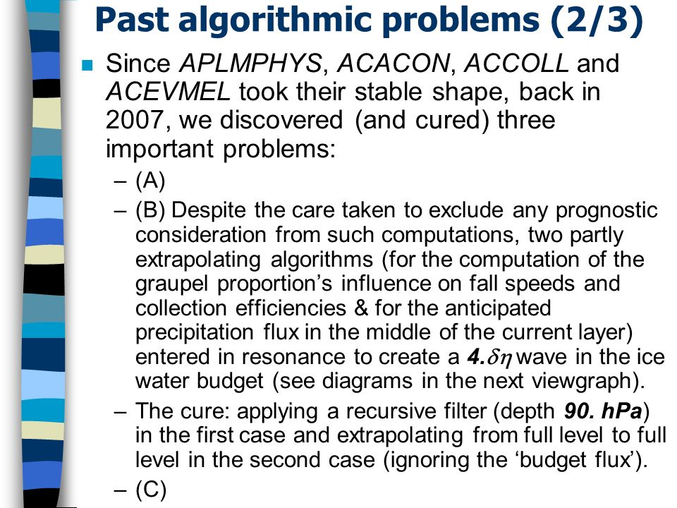 Past algorithmic problems (2/3) n Since APLMPHYS, ACACON, ACCOLL and ACEVMEL took their stable shape, back in 2007, we discovered (and cured) three important problems: –(A) –(B) Despite the care taken to exclude any prognostic consideration from such computations, two partly extrapolating algorithms (for the computation of the graupel proportions influence on fall speeds and collection efficiencies & for the anticipated precipitation flux in the middle of the current layer) entered in resonance to create a 4.