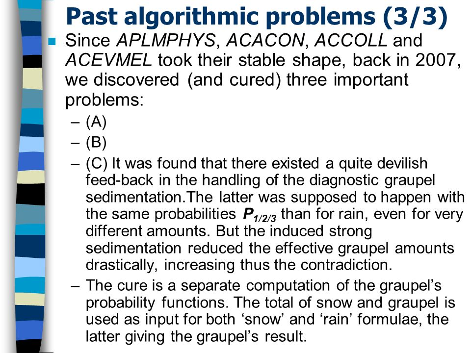 Past algorithmic problems (3/3) n Since APLMPHYS, ACACON, ACCOLL and ACEVMEL took their stable shape, back in 2007, we discovered (and cured) three important problems: –(A) –(B) –(C) It was found that there existed a quite devilish feed-back in the handling of the diagnostic graupel sedimentation.The latter was supposed to happen with the same probabilities P 1/2/3 than for rain, even for very different amounts.