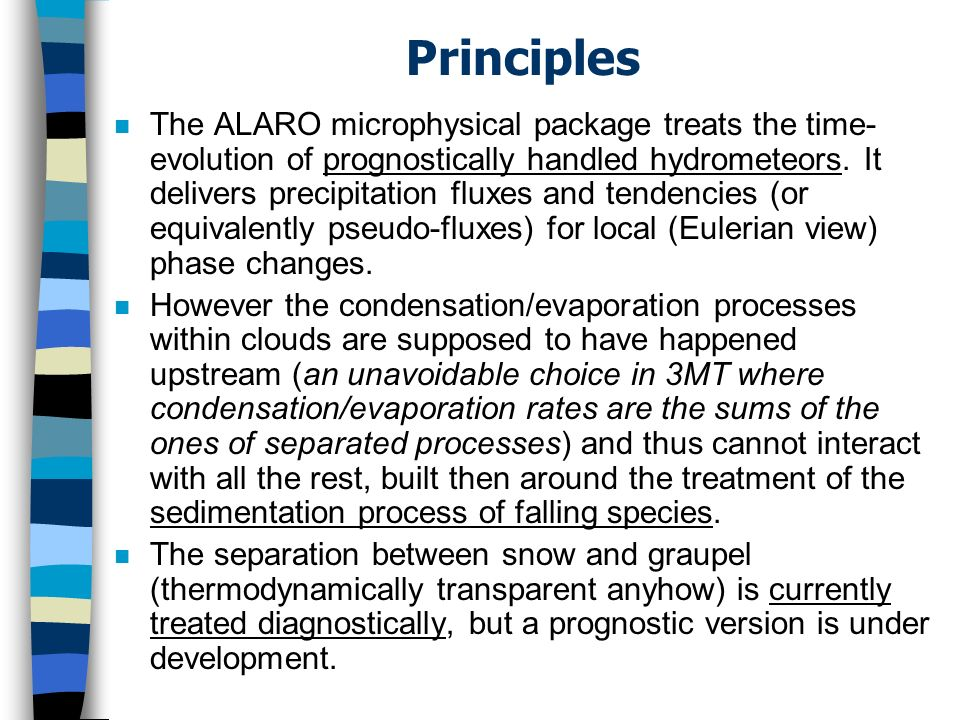 Processes (7) n The evaporation of falling species is treated in ALARO by a strict application of the Kessler (1969) method around the single Marshall-Palmer (1948) formula, but with an in-depth revisit of the basic data (this revisit also indirectly explains some of the above- mentioned small differences with Lopez (2002)).