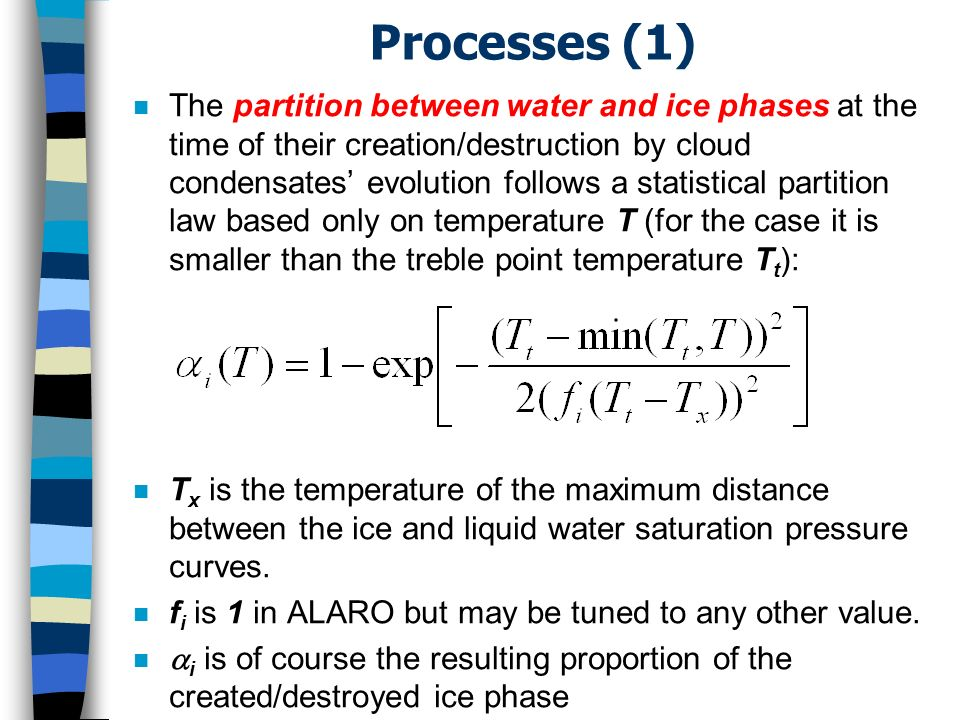 Processes (1) n The partition between water and ice phases at the time of their creation/destruction by cloud condensates evolution follows a statistical partition law based only on temperature T (for the case it is smaller than the treble point temperature T t ): n T x is the temperature of the maximum distance between the ice and liquid water saturation pressure curves.