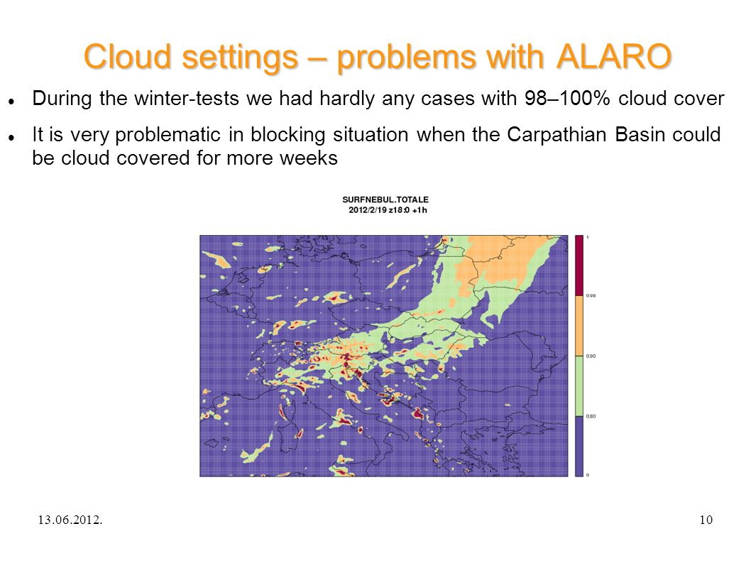 13.06.2012.ALARO-0 experience in Hungary10 Cloud settings – problems with ALARO During the winter-tests we had hardly any cases with 98–100% cloud cover It is very problematic in blocking situation when the Carpathian Basin could be cloud covered for more weeks