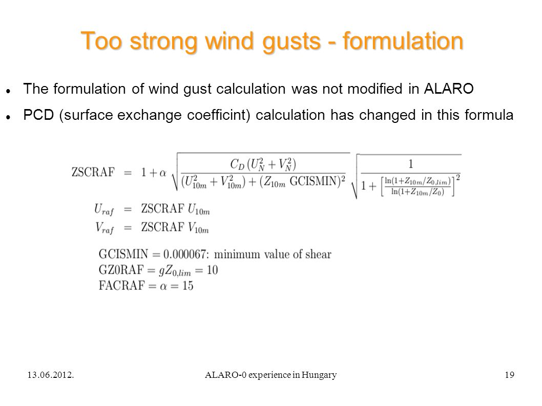 13.06.2012.ALARO-0 experience in Hungary19 Too strong wind gusts - formulation The formulation of wind gust calculation was not modified in ALARO PCD (surface exchange coefficint) calculation has changed in this formula