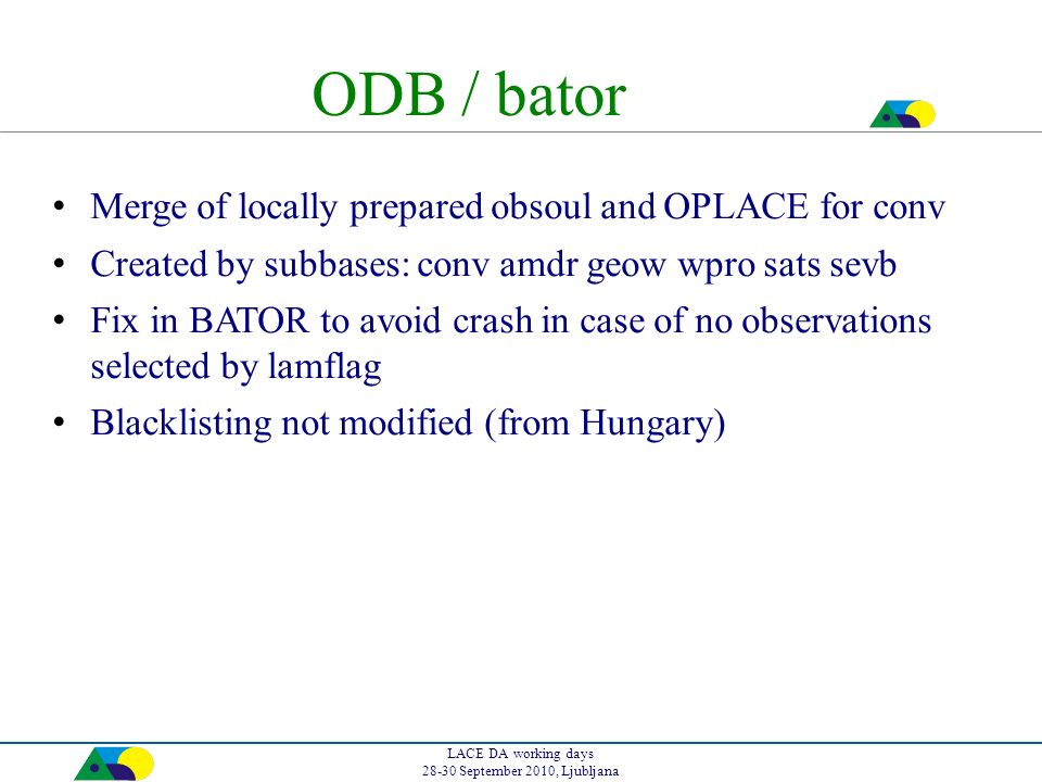 LACE DA working days 28-30 September 2010, Ljubljana ODB / bator Merge of locally prepared obsoul and OPLACE for conv Created by subbases: conv amdr geow wpro sats sevb Fix in BATOR to avoid crash in case of no observations selected by lamflag Blacklisting not modified (from Hungary)