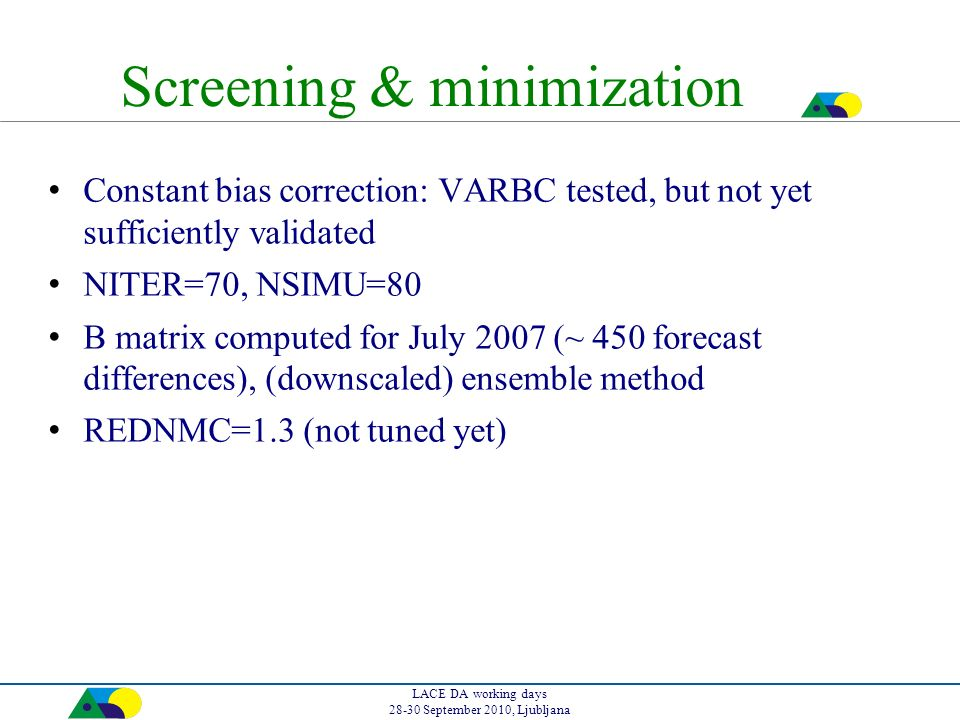 LACE DA working days 28-30 September 2010, Ljubljana Screening & minimization Constant bias correction: VARBC tested, but not yet sufficiently validated NITER=70, NSIMU=80 B matrix computed for July 2007 (~ 450 forecast differences), (downscaled) ensemble method REDNMC=1.3 (not tuned yet)