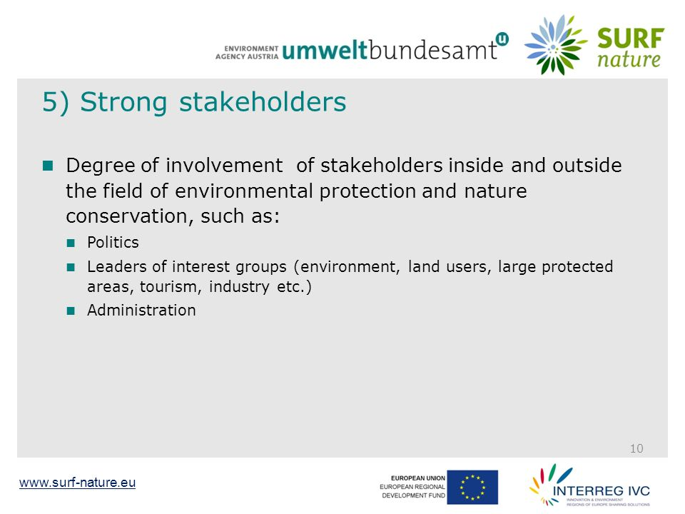www.surf-nature.eu 5) Strong stakeholders Degree of involvement of stakeholders inside and outside the field of environmental protection and nature conservation, such as: Politics Leaders of interest groups (environment, land users, large protected areas, tourism, industry etc.) Administration 10