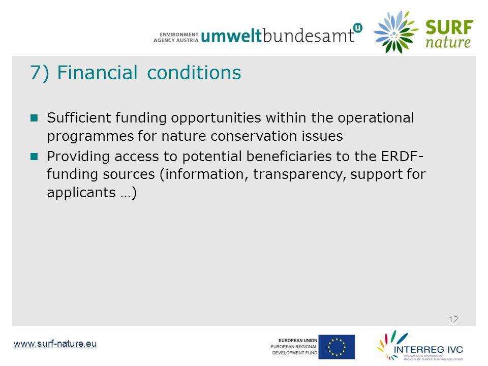 www.surf-nature.eu 7) Financial conditions Sufficient funding opportunities within the operational programmes for nature conservation issues Providing access to potential beneficiaries to the ERDF- funding sources (information, transparency, support for applicants …) 12