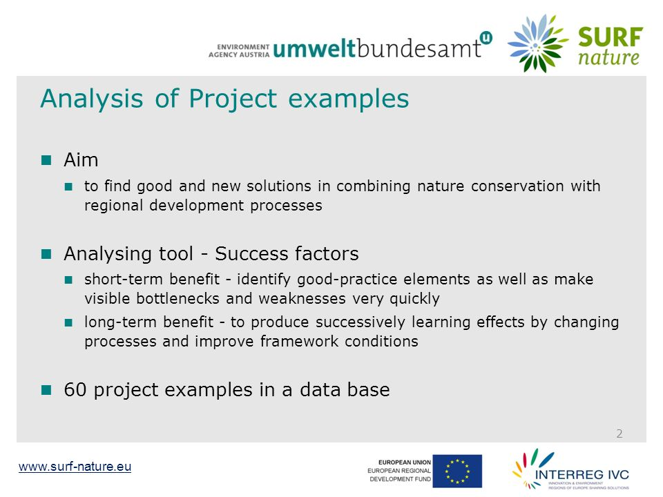 www.surf-nature.eu Analysis of Project examples Aim to find good and new solutions in combining nature conservation with regional development processes Analysing tool - Success factors short-term benefit - identify good-practice elements as well as make visible bottlenecks and weaknesses very quickly long-term benefit - to produce successively learning effects by changing processes and improve framework conditions 60 project examples in a data base 2