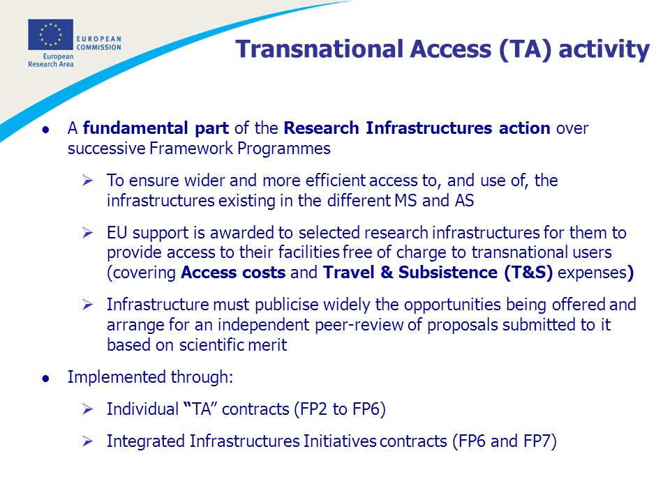 Transnational Access (TA) activity l A fundamental part of the Research Infrastructures action over successive Framework Programmes To ensure wider and more efficient access to, and use of, the infrastructures existing in the different MS and AS EU support is awarded to selected research infrastructures for them to provide access to their facilities free of charge to transnational users (covering Access costs and Travel & Subsistence (T&S) expenses) Infrastructure must publicise widely the opportunities being offered and arrange for an independent peer-review of proposals submitted to it based on scientific merit l Implemented through: Individual TA contracts (FP2 to FP6) Integrated Infrastructures Initiatives contracts (FP6 and FP7)