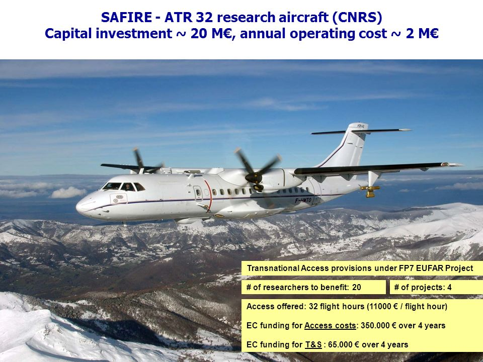 Understanding and monitoring the earth s physical, chemical and biological processes SAFIRE - ATR 32 research aircraft (CNRS) Capital investment ~ 20 M, annual operating cost ~ 2 M Access offered: 32 flight hours (11000 / flight hour) EC funding for Access costs: 350.000 over 4 years EC funding for T&S : 65.000 over 4 years # of researchers to benefit: 20# of projects: 4 Transnational Access provisions under FP7 EUFAR Project