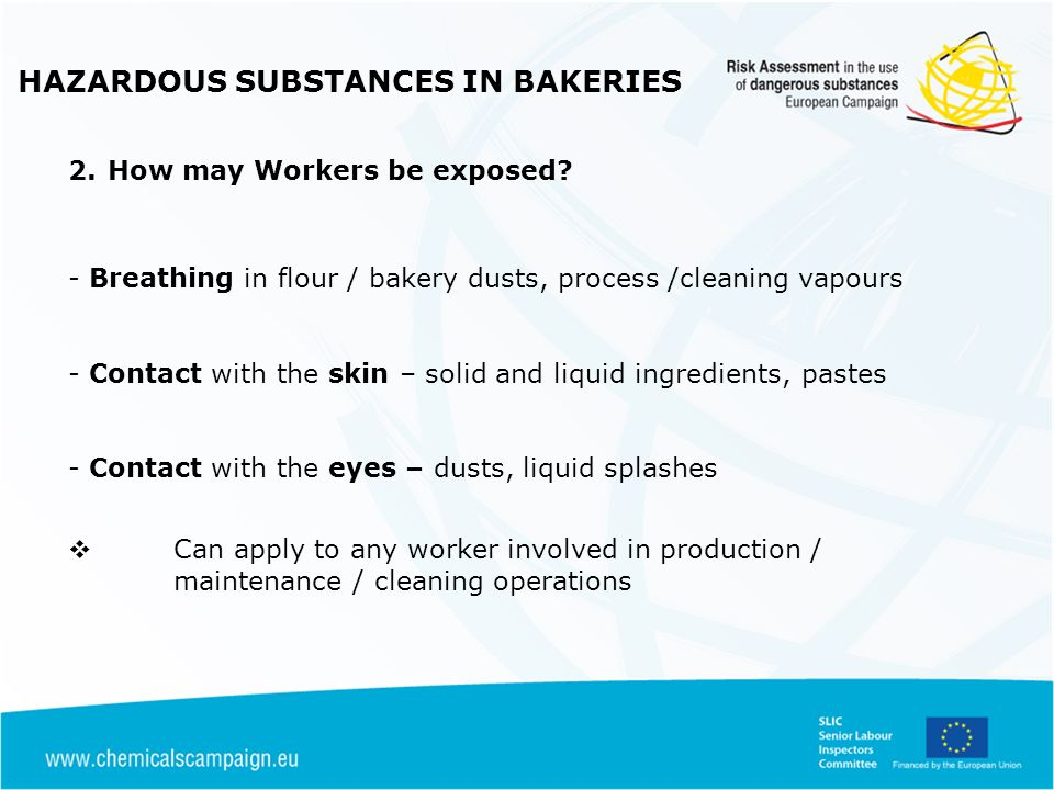HAZARDOUS SUBSTANCES IN BAKERIES 2.How may Workers be exposed? - Breathing in flour / bakery dusts, process /cleaning vapours - Contact with the skin