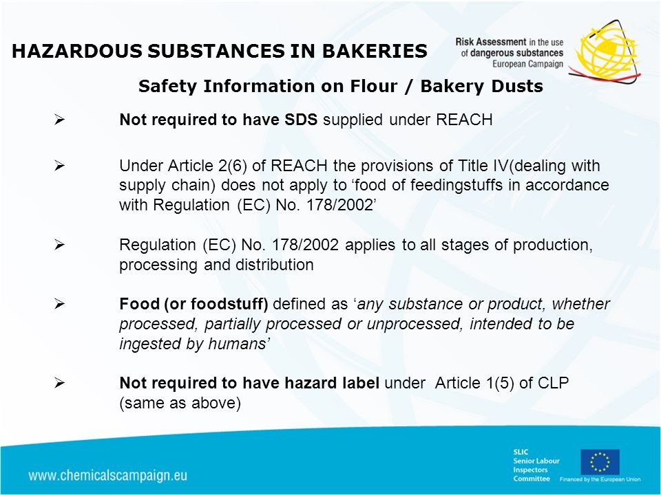 HAZARDOUS SUBSTANCES IN BAKERIES Safety Information on Flour / Bakery Dusts Not required to have SDS supplied under REACH Under Article 2(6) of REACH