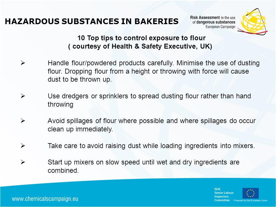 HAZARDOUS SUBSTANCES IN BAKERIES 10 Top tips to control exposure to flour ( courtesy of Health & Safety Executive, UK) Handle flour/powdered products