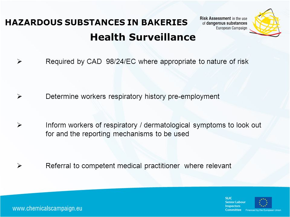 HAZARDOUS SUBSTANCES IN BAKERIES Health Surveillance Required by CAD 98/24/EC where appropriate to nature of risk Determine workers respiratory histor