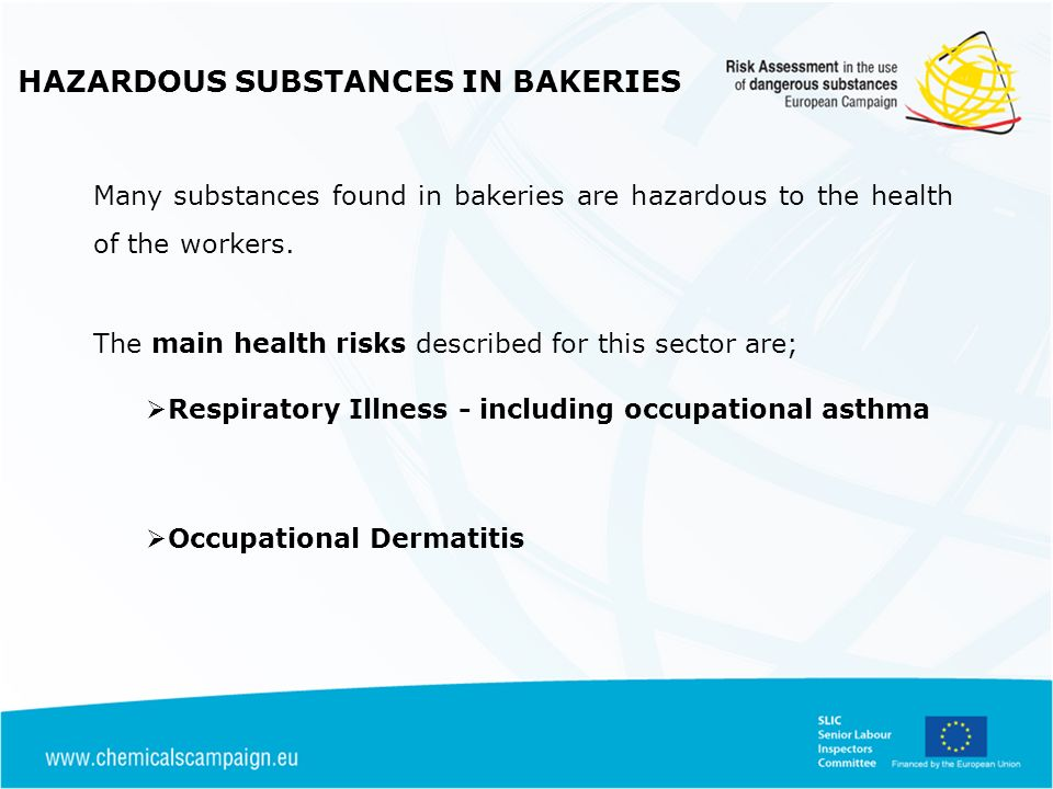 HAZARDOUS SUBSTANCES IN BAKERIES Controls for Cleaning Agents Information Supply must be appropriately labeled and Safety Data Sheet provided Information on hazards, correct use, storage, PPE required Storage Segregated and safely stored in lockable store Use Follow recommended concentrations / dilutions Use suitable PPE for application in tight / restricted areas Mixing of incompatible products can result in generation of toxic gases Procedures for spills / waste disposal / health surveillance