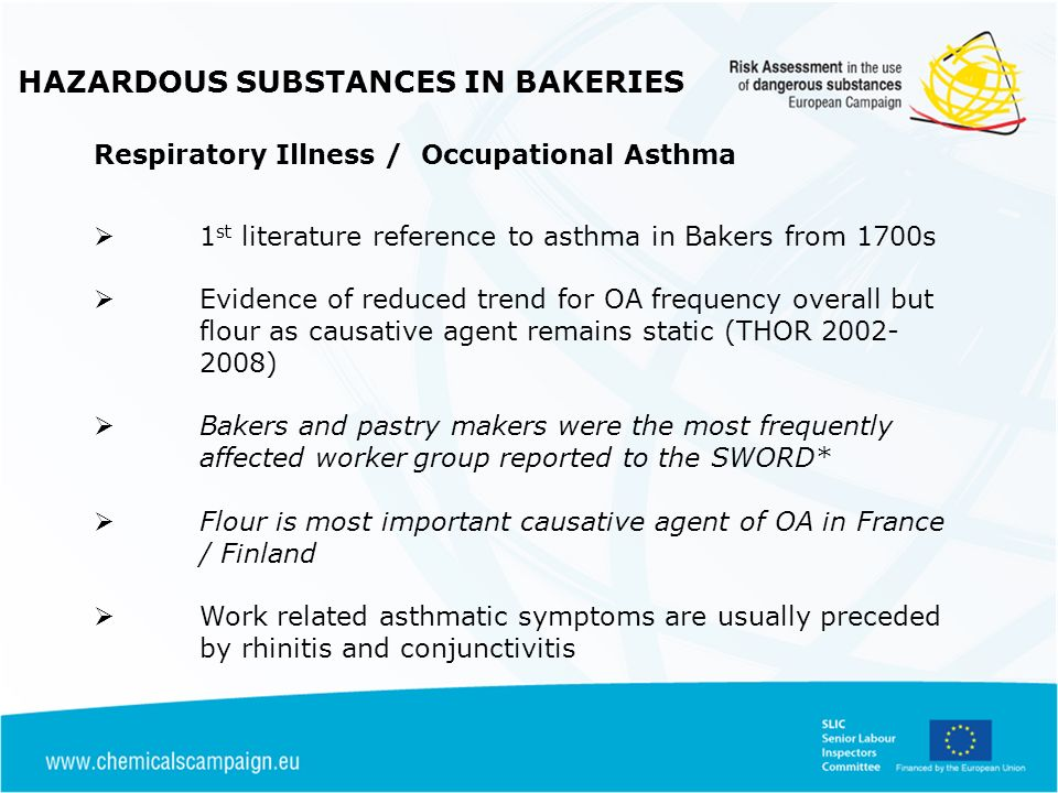 HAZARDOUS SUBSTANCES IN BAKERIES ATEX Regulations ATEX Directive 1992/92 apply where flammable substances are stored /used Applies to flammable liquids or flammable dusts used / generated in process Flour is an flammable dust -when combined with air can result in an explosive atmosphere Hazardous Area Classification should be conducted and work areas suitably zoned (20,21, 22) depending on nature of dust and likelihood of presence Suitably ATEX rated equipment used in these zones & EPD prepared Safety Risks from Bakery Dusts