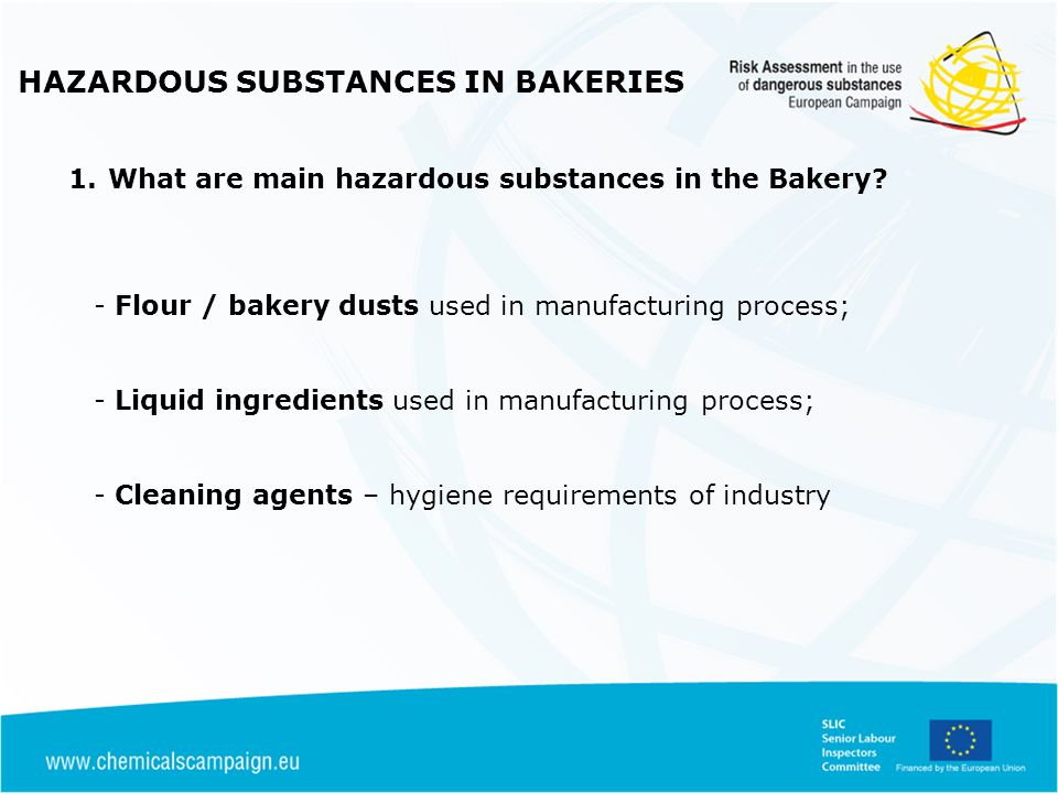 HAZARDOUS SUBSTANCES IN BAKERIES Written Risk Assessment in Place Evidence of Control measures in place where required under RA & suitably maintained & tested Evidence of Workers informed of risks and trained in use of specified controls Enforcement should be considered where; -No controls in place / not defined in writing -workers unaware of risks / use of controls -Engineering control measures not maintained / routinely tested - Where unsuitable PPE / RPE supplied Inspection Approach