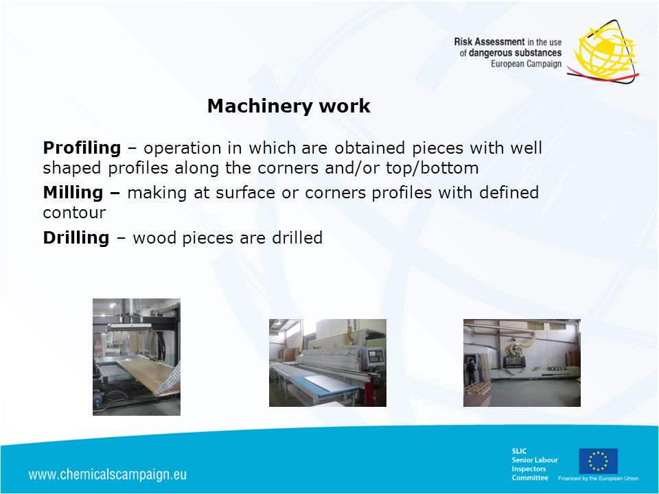 Machinery work Profiling – operation in which are obtained pieces with well shaped profiles along the corners and/or top/bottom Milling – making at surface or corners profiles with defined contour Drilling – wood pieces are drilled