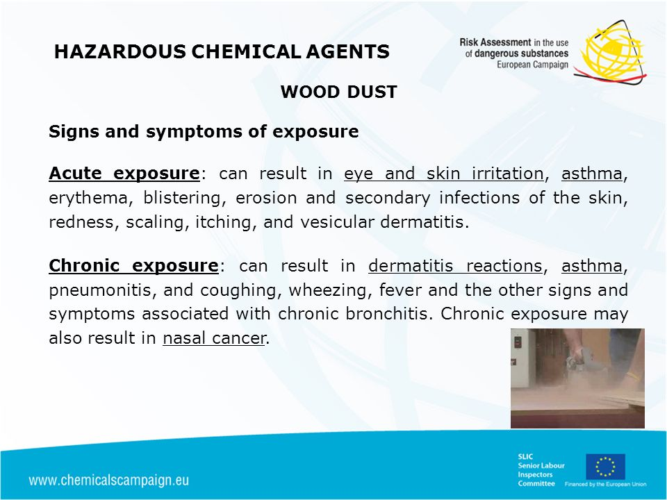 HAZARDOUS CHEMICAL AGENTS WOOD DUST Signs and symptoms of exposure Acute exposure: can result in eye and skin irritation, asthma, erythema, blistering, erosion and secondary infections of the skin, redness, scaling, itching, and vesicular dermatitis.