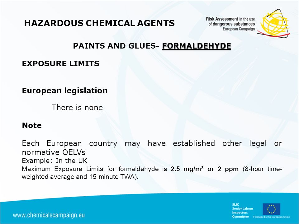 HAZARDOUS CHEMICAL AGENTS FORMALDEHYDE PAINTS AND GLUES- FORMALDEHYDE EXPOSURE LIMITS European legislation There is none Note Each European country may have established other legal or normative OELVs Example: In the UK Maximum Exposure Limits for formaldehyde is 2.5 mg/m 3 or 2 ppm (8-hour time- weighted average and 15-minute TWA).