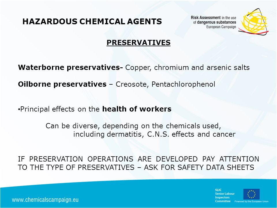 HAZARDOUS CHEMICAL AGENTS PRESERVATIVES Waterborne preservatives- Copper, chromium and arsenic salts Oilborne preservatives – Creosote, Pentachlorophenol Principal effects on the health of workers Can be diverse, depending on the chemicals used, including dermatitis, C.N.S.
