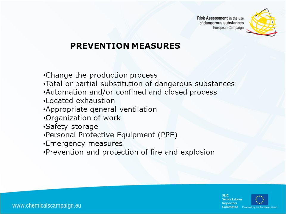 PREVENTION MEASURES Change the production process Total or partial substitution of dangerous substances Automation and/or confined and closed process Located exhaustion Appropriate general ventilation Organization of work Safety storage Personal Protective Equipment (PPE) Emergency measures Prevention and protection of fire and explosion