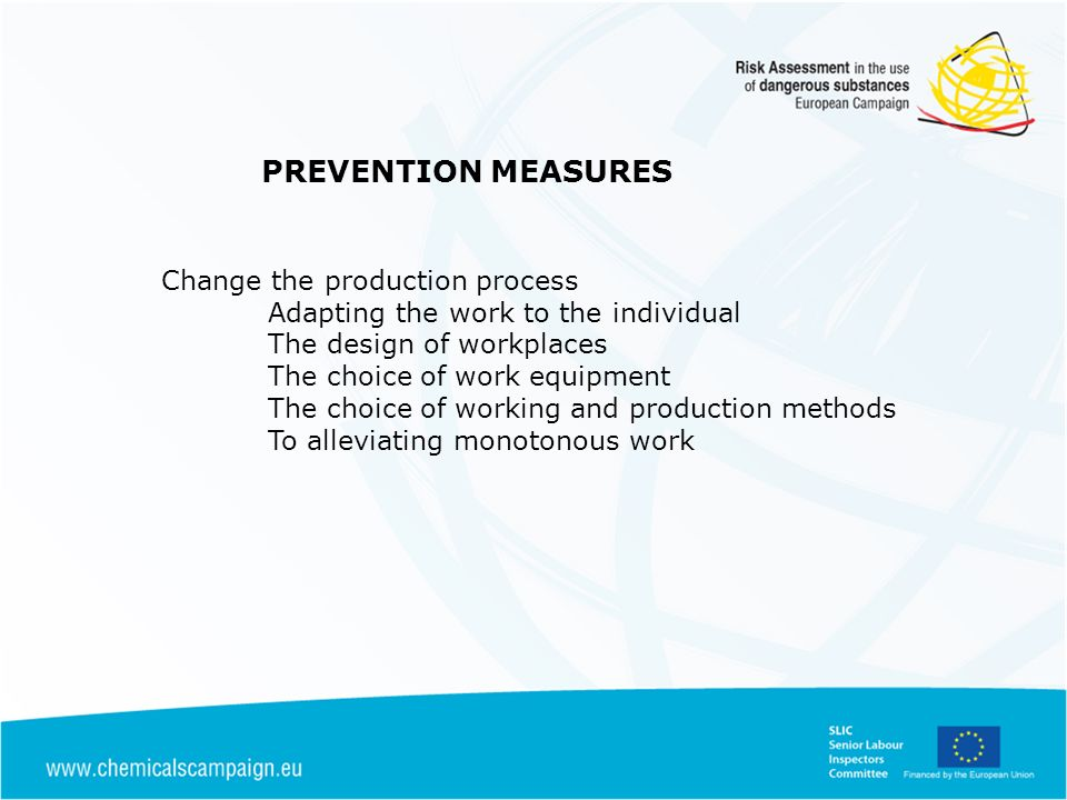 PREVENTION MEASURES Change the production process Adapting the work to the individual The design of workplaces The choice of work equipment The choice of working and production methods To alleviating monotonous work