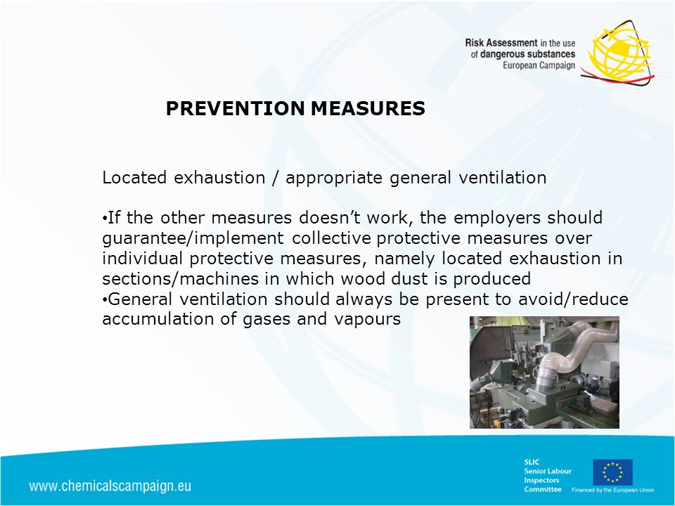 PREVENTION MEASURES Located exhaustion / appropriate general ventilation If the other measures doesnt work, the employers should guarantee/implement collective protective measures over individual protective measures, namely located exhaustion in sections/machines in which wood dust is produced General ventilation should always be present to avoid/reduce accumulation of gases and vapours
