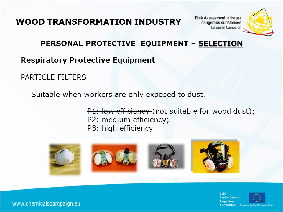 WOOD TRANSFORMATION INDUSTRY SELECTION PERSONAL PROTECTIVE EQUIPMENT – SELECTION Respiratory Protective Equipment PARTICLE FILTERS Suitable when workers are only exposed to dust.