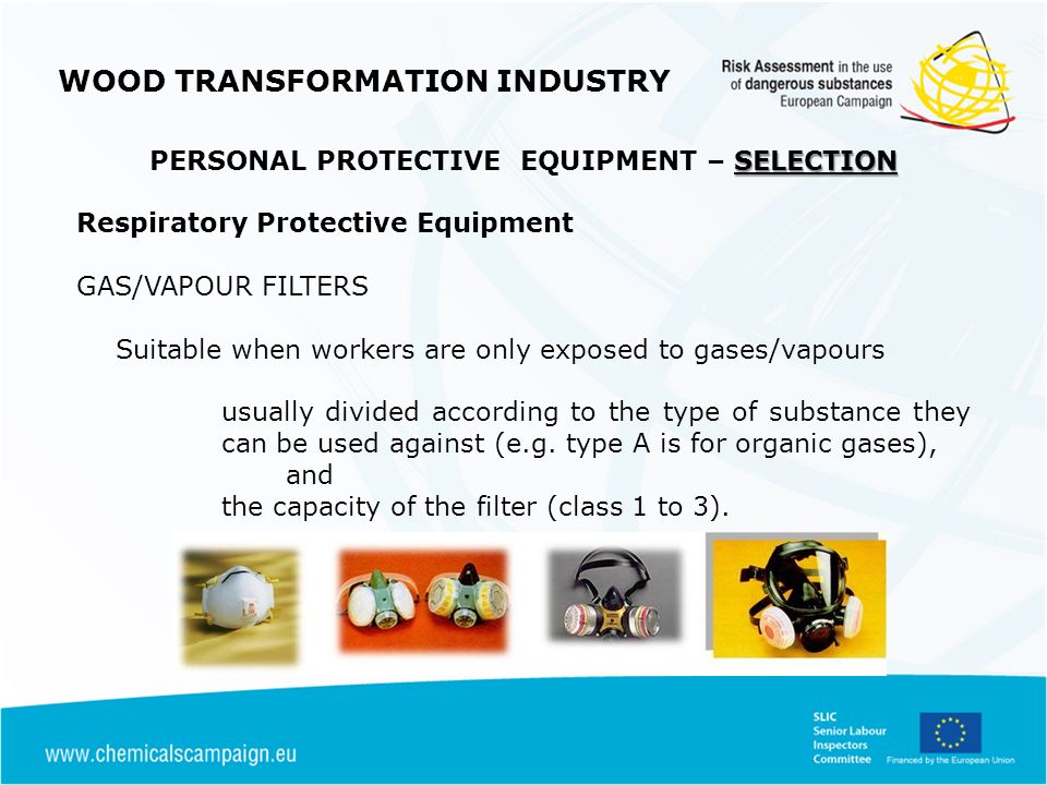 WOOD TRANSFORMATION INDUSTRY SELECTION PERSONAL PROTECTIVE EQUIPMENT – SELECTION Respiratory Protective Equipment GAS/VAPOUR FILTERS Suitable when workers are only exposed to gases/vapours usually divided according to the type of substance they can be used against (e.g.