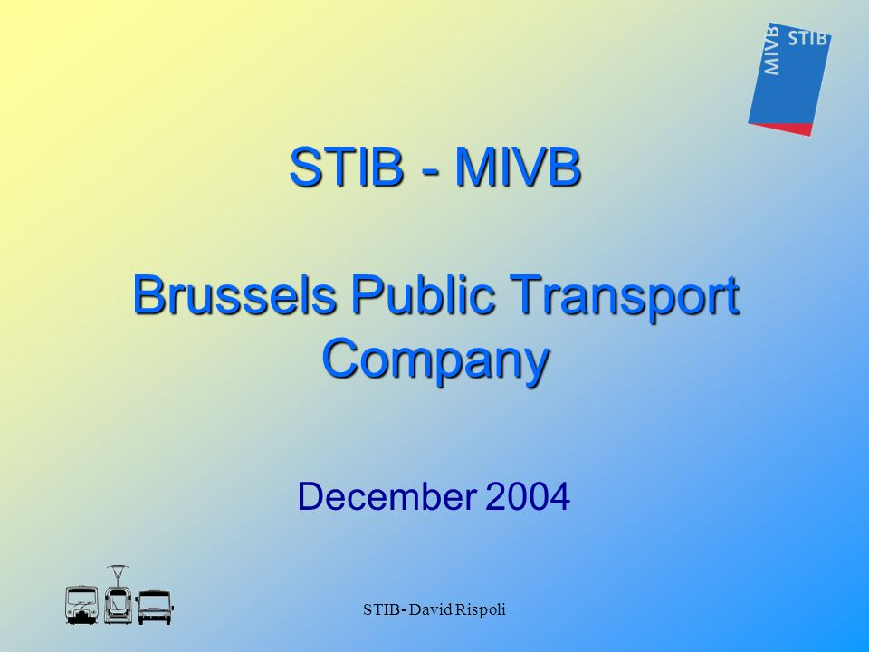 STIB- David Rispoli STIB - MIVB Brussels Public Transport Company December 2004