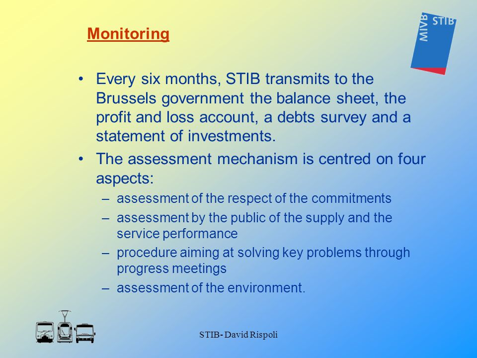 STIB- David Rispoli Every six months, STIB transmits to the Brussels government the balance sheet, the profit and loss account, a debts survey and a s