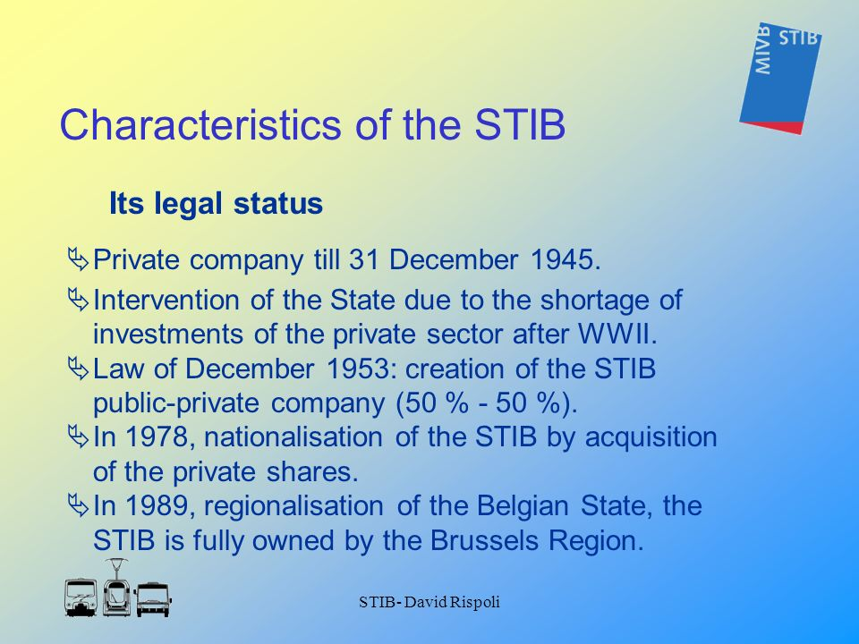 STIB- David Rispoli Its legal status Private company till 31 December 1945. Intervention of the State due to the shortage of investments of the privat