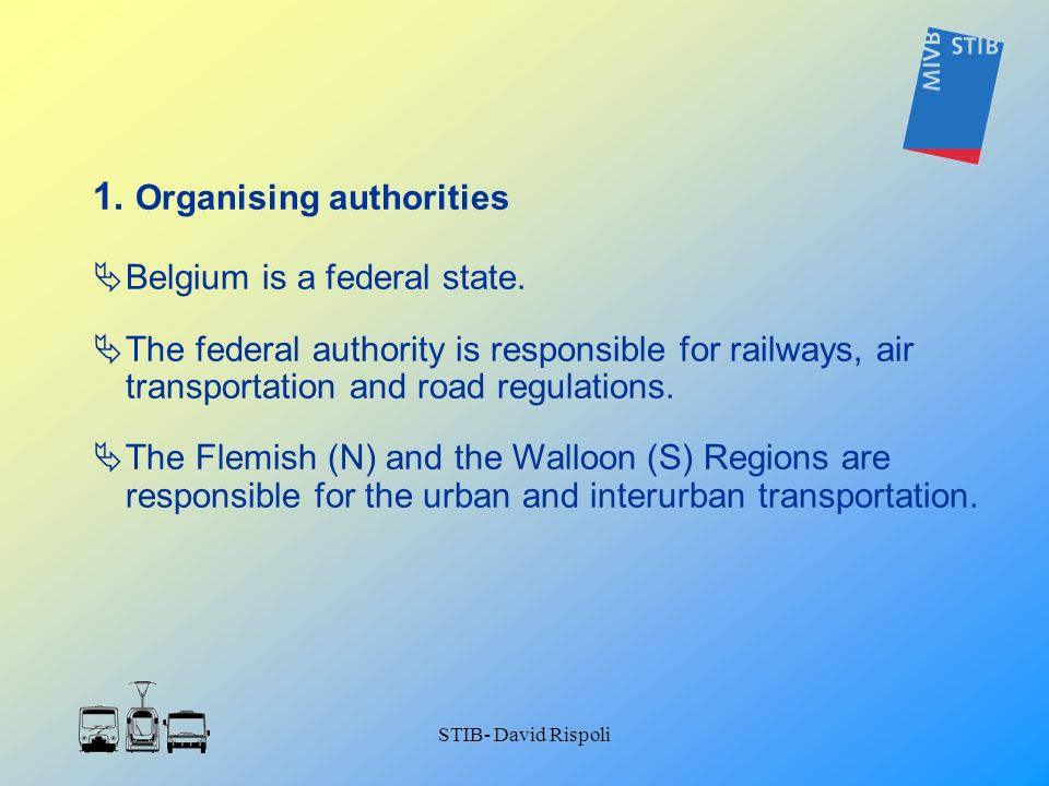 STIB- David Rispoli 1. Organising authorities Belgium is a federal state. The federal authority is responsible for railways, air transportation and ro