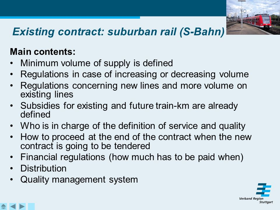 Existing contract: suburban rail (S-Bahn) Main contents: Minimum volume of supply is defined Regulations in case of increasing or decreasing volume Regulations concerning new lines and more volume on existing lines Subsidies for existing and future train-km are already defined Who is in charge of the definition of service and quality How to proceed at the end of the contract when the new contract is going to be tendered Financial regulations (how much has to be paid when) Distribution Quality management system