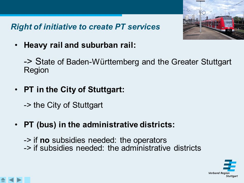 Right of initiative to create PT services Heavy rail and suburban rail: -> S tate of Baden-Württemberg and the Greater Stuttgart Region PT in the City of Stuttgart: -> the City of Stuttgart PT (bus) in the administrative districts: -> if no subsidies needed: the operators -> if subsidies needed: the administrative districts