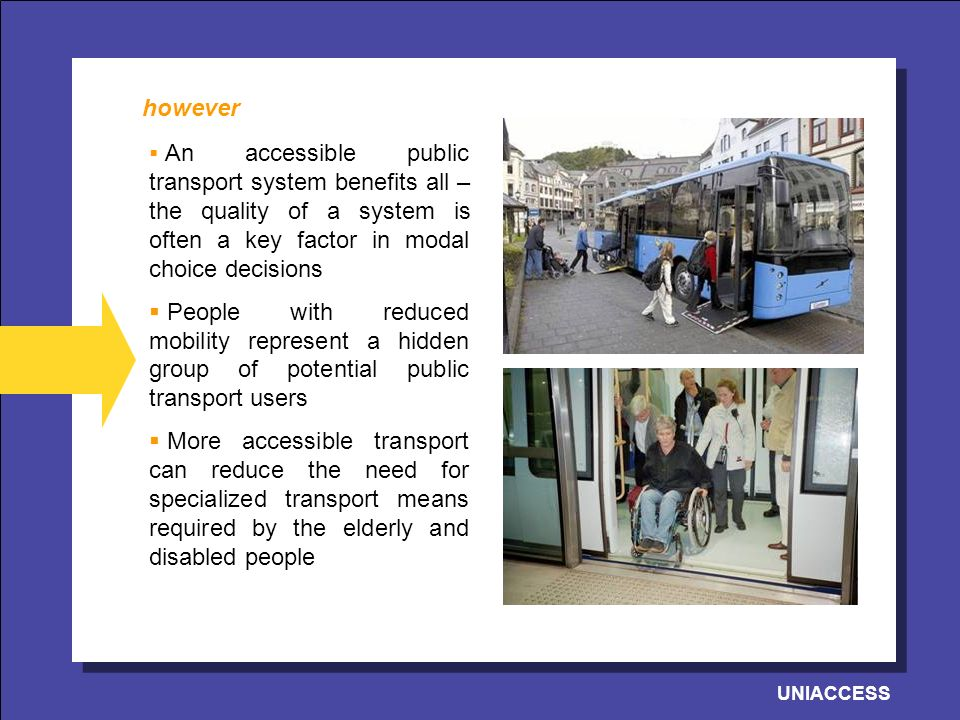 UNIACCESS An accessible public transport system benefits all – the quality of a system is often a key factor in modal choice decisions People with reduced mobility represent a hidden group of potential public transport users More accessible transport can reduce the need for specialized transport means required by the elderly and disabled people however