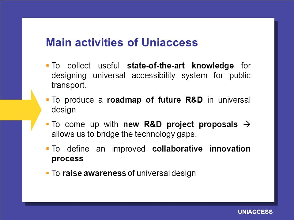 UNIACCESS Main activities of Uniaccess To collect useful state-of-the-art knowledge for designing universal accessibility system for public transport.