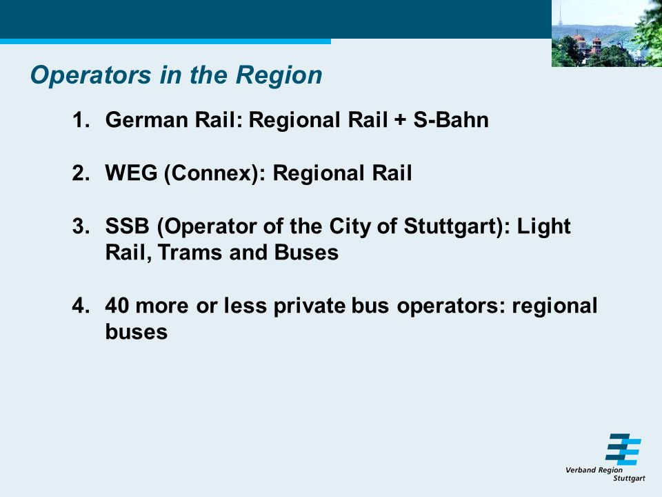 Operators in the Region 1.German Rail: Regional Rail + S-Bahn 2.WEG (Connex): Regional Rail 3.SSB (Operator of the City of Stuttgart): Light Rail, Trams and Buses 4.40 more or less private bus operators: regional buses