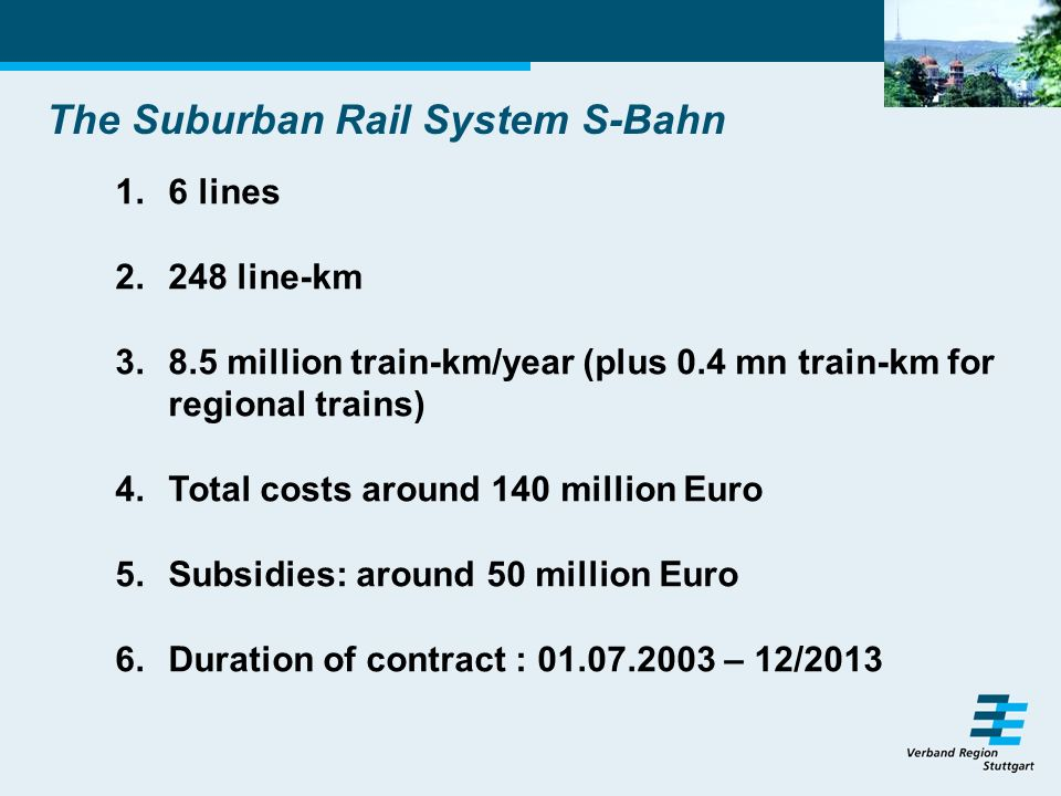 The Suburban Rail System S-Bahn 1.6 lines 2.248 line-km 3.8.5 million train-km/year (plus 0.4 mn train-km for regional trains) 4.Total costs around 140 million Euro 5.Subsidies: around 50 million Euro 6.Duration of contract : 01.07.2003 – 12/2013