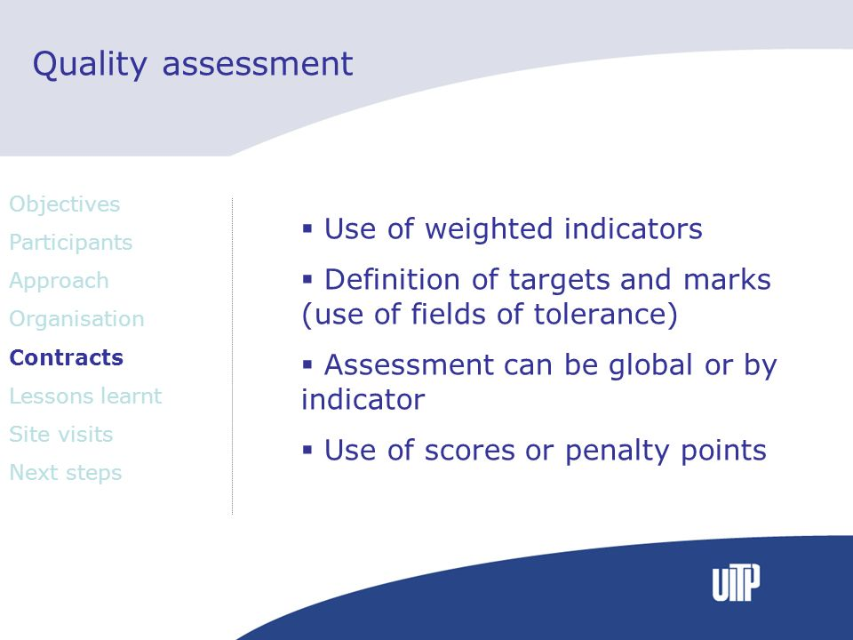 Quality assessment Use of weighted indicators Definition of targets and marks (use of fields of tolerance) Assessment can be global or by indicator Use of scores or penalty points Objectives Participants Approach Organisation Contracts Lessons learnt Site visits Next steps