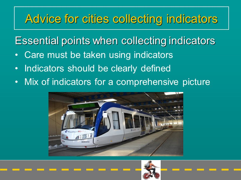Advice for cities collecting indicators Essential points when collecting indicators Care must be taken using indicators Indicators should be clearly defined Mix of indicators for a comprehensive picture