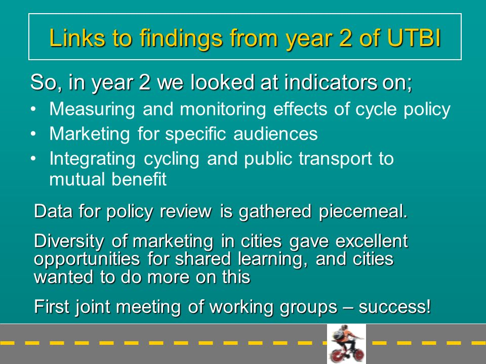 Links to findings from year 2 of UTBI So, in year 2 we looked at indicators on; Measuring and monitoring effects of cycle policy Marketing for specific audiences Integrating cycling and public transport to mutual benefit Data for policy review is gathered piecemeal.